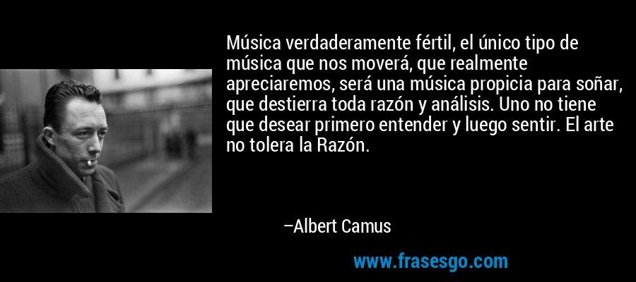 Música verdaderamente fértil, el único tipo de música que nos moverá, que realmente apreciaremos, será una música propicia para soñar, que destierra toda razón y análisis. Uno no tiene que desear primero entender y luego sentir. El arte no tolera la Razón. – Albert Camus