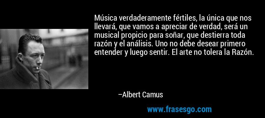 Música verdaderamente fértiles, la única que nos llevará, que vamos a apreciar de verdad, será un musical propicio para soñar, que destierra toda razón y el análisis. Uno no debe desear primero entender y luego sentir. El arte no tolera la Razón. – Albert Camus