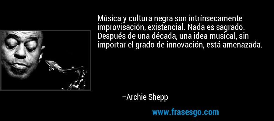 Música y cultura negra son intrínsecamente improvisación, existencial. Nada es sagrado. Después de una década, una idea musical, sin importar el grado de innovación, está amenazada. – Archie Shepp
