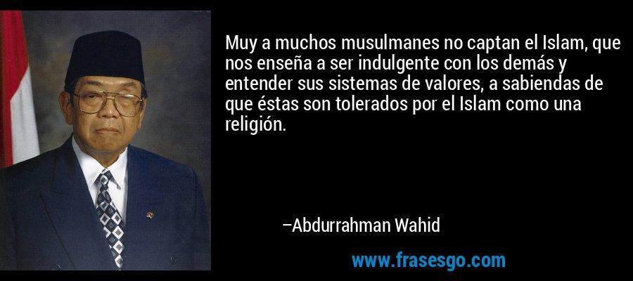 Muy a muchos musulmanes no captan el Islam, que nos enseña a ser indulgente con los demás y entender sus sistemas de valores, a sabiendas de que éstas son tolerados por el Islam como una religión. – Abdurrahman Wahid
