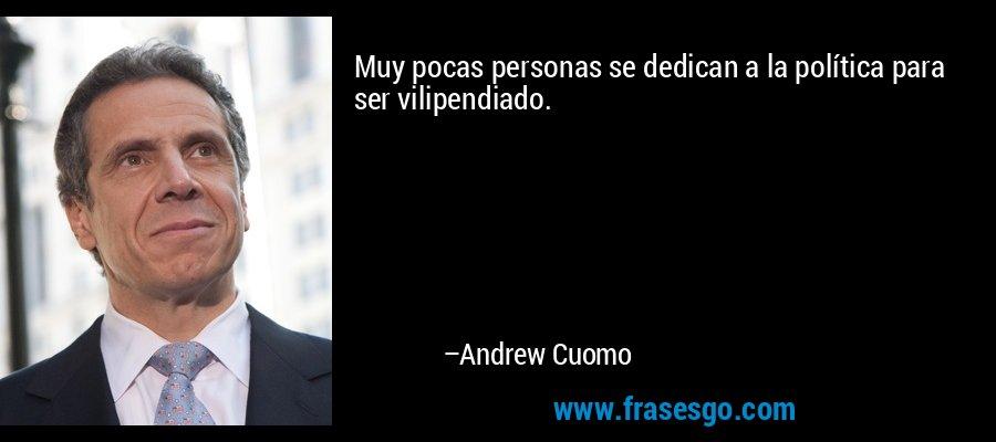 Muy pocas personas se dedican a la política para ser vilipendiado. – Andrew Cuomo