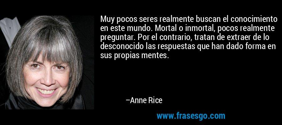 Muy pocos seres realmente buscan el conocimiento en este mundo. Mortal o inmortal, pocos realmente preguntar. Por el contrario, tratan de extraer de lo desconocido las respuestas que han dado forma en sus propias mentes. – Anne Rice