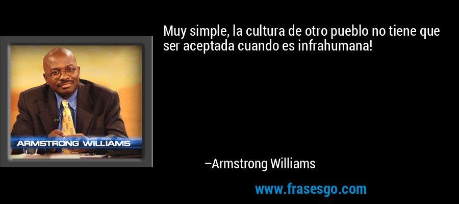Muy simple, la cultura de otro pueblo no tiene que ser aceptada cuando es infrahumana! – Armstrong Williams