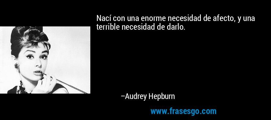 Nací con una enorme necesidad de afecto, y una terrible necesidad de darlo. – Audrey Hepburn