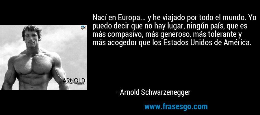 Nací en Europa... y he viajado por todo el mundo. Yo puedo decir que no hay lugar, ningún país, que es más compasivo, más generoso, más tolerante y más acogedor que los Estados Unidos de América. – Arnold Schwarzenegger