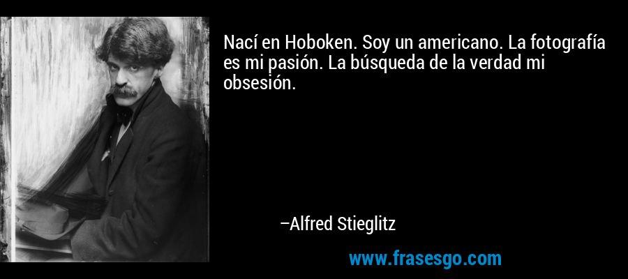 Nací en Hoboken. Soy un americano. La fotografía es mi pasión. La búsqueda de la verdad mi obsesión. – Alfred Stieglitz
