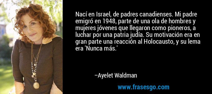 Nací en Israel, de padres canadienses. Mi padre emigró en 1948, parte de una ola de hombres y mujeres jóvenes que llegaron como pioneros, a luchar por una patria judía. Su motivación era en gran parte una reacción al Holocausto, y su lema era 'Nunca más.' – Ayelet Waldman