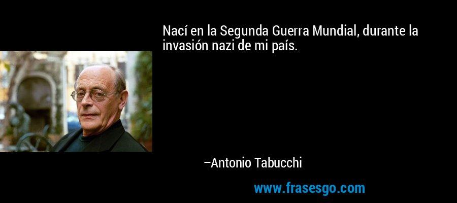 Nací en la Segunda Guerra Mundial, durante la invasión nazi de mi país. – Antonio Tabucchi