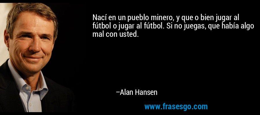 Nací en un pueblo minero, y que o bien jugar al fútbol o jugar al fútbol. Si no juegas, que había algo mal con usted. – Alan Hansen