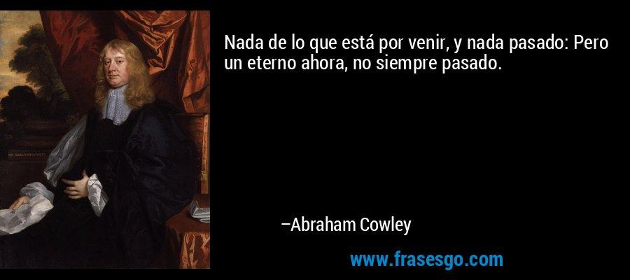 Nada de lo que está por venir, y nada pasado: Pero un eterno ahora, no siempre pasado. – Abraham Cowley