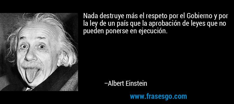 Nada destruye más el respeto por el Gobierno y por la ley de un país que la aprobación de leyes que no pueden ponerse en ejecución. – Albert Einstein