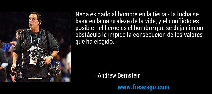 Nada es dado al hombre en la tierra - la lucha se basa en la naturaleza de la vida, y el conflicto es posible - el héroe es el hombre que se deja ningún obstáculo le impide la consecución de los valores que ha elegido. – Andrew Bernstein