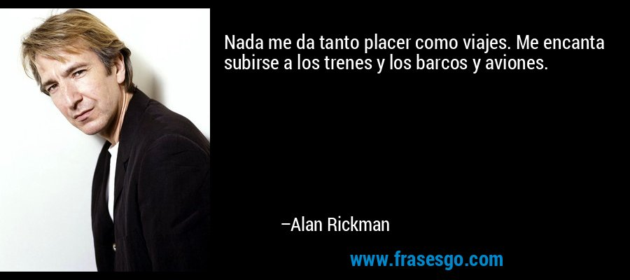 Nada me da tanto placer como viajes. Me encanta subirse a los trenes y los barcos y aviones. – Alan Rickman