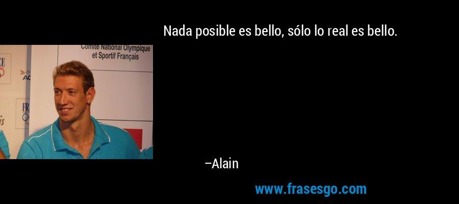Nada posible es bello, sólo lo real es bello. – Alain