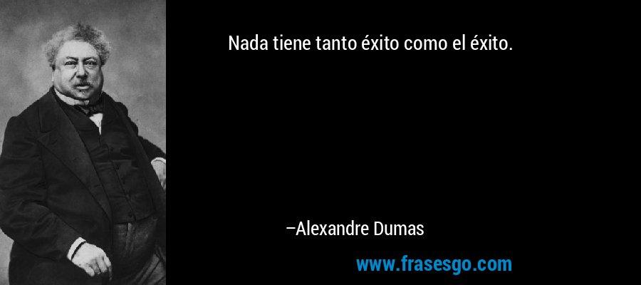 Nada tiene tanto éxito como el éxito. – Alexandre Dumas