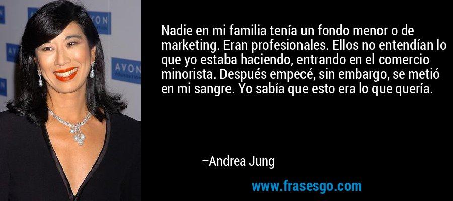 Nadie en mi familia tenía un fondo menor o de marketing. Eran profesionales. Ellos no entendían lo que yo estaba haciendo, entrando en el comercio minorista. Después empecé, sin embargo, se metió en mi sangre. Yo sabía que esto era lo que quería. – Andrea Jung