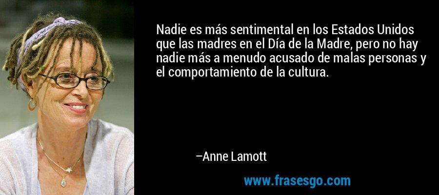 Nadie es más sentimental en los Estados Unidos que las madres en el Día de la Madre, pero no hay nadie más a menudo acusado de malas personas y el comportamiento de la cultura. – Anne Lamott