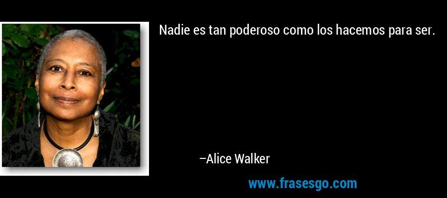 Nadie es tan poderoso como los hacemos para ser. – Alice Walker