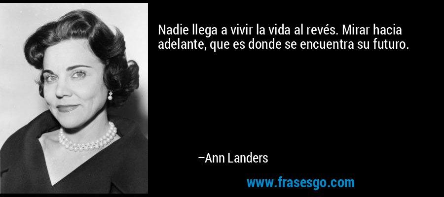 Nadie llega a vivir la vida al revés. Mirar hacia adelante, que es donde se encuentra su futuro. – Ann Landers