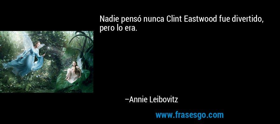 Nadie pensó nunca Clint Eastwood fue divertido, pero lo era. – Annie Leibovitz
