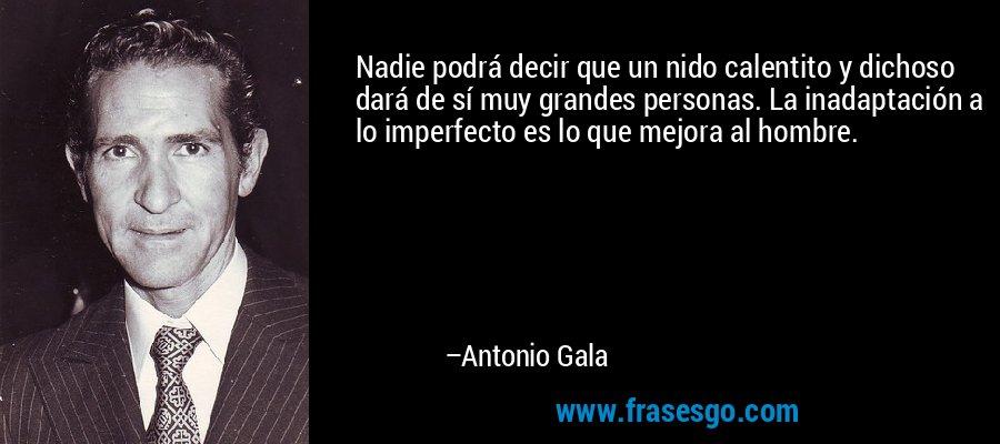 Nadie podrá decir que un nido calentito y dichoso dará de sí muy grandes personas. La inadaptación a lo imperfecto es lo que mejora al hombre. – Antonio Gala