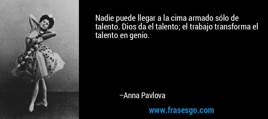 Nadie puede llegar a la cima armado sólo de talento. Dios da el talento; el trabajo transforma el talento en genio. – Anna Pavlova