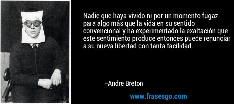 Nadie que haya vivido ni por un momento fugaz para algo más que la vida en su sentido convencional y ha experimentado la exaltación que este sentimiento produce entonces puede renunciar a su nueva libertad con tanta facilidad. – Andre Breton
