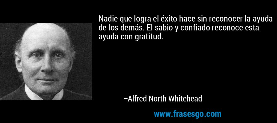Nadie que logra el éxito hace sin reconocer la ayuda de los demás. El sabio y confiado reconoce esta ayuda con gratitud. – Alfred North Whitehead