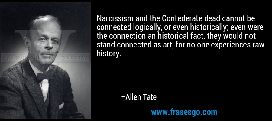 Narcissism and the Confederate dead cannot be connected logically, or even historically; even were the connection an historical fact, they would not stand connected as art, for no one experiences raw history. – Allen Tate