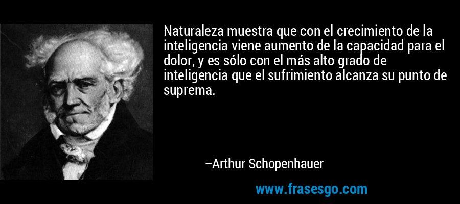 Naturaleza muestra que con el crecimiento de la inteligencia viene aumento de la capacidad para el dolor, y es sólo con el más alto grado de inteligencia que el sufrimiento alcanza su punto de suprema. – Arthur Schopenhauer
