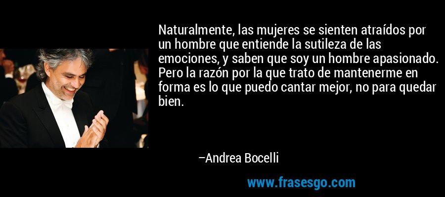 Naturalmente, las mujeres se sienten atraídos por un hombre que entiende la sutileza de las emociones, y saben que soy un hombre apasionado. Pero la razón por la que trato de mantenerme en forma es lo que puedo cantar mejor, no para quedar bien. – Andrea Bocelli