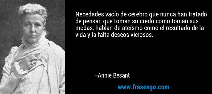 Necedades vacío de cerebro que nunca han tratado de pensar, que toman su credo como toman sus modas, hablan de ateísmo como el resultado de la vida y la falta deseos viciosos. – Annie Besant