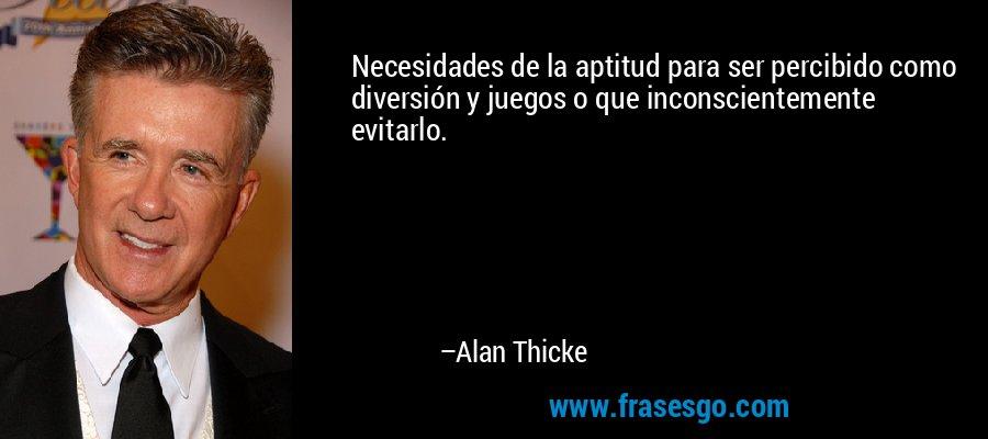 Necesidades de la aptitud para ser percibido como diversión y juegos o que inconscientemente evitarlo. – Alan Thicke