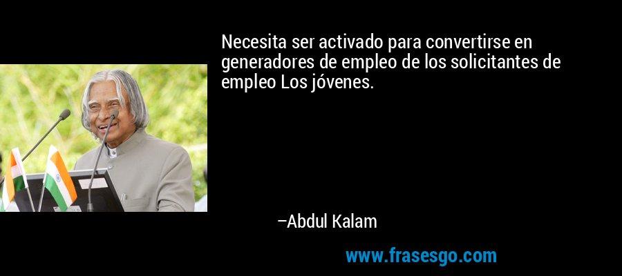 Necesita ser activado para convertirse en generadores de empleo de los solicitantes de empleo Los jóvenes. – Abdul Kalam