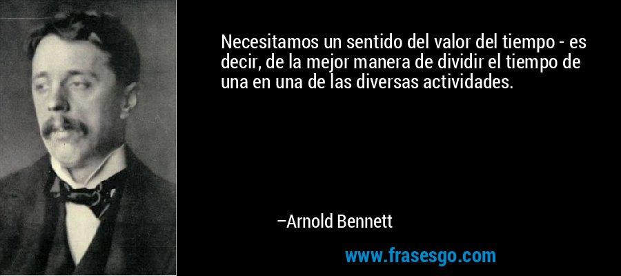 Necesitamos un sentido del valor del tiempo - es decir, de la mejor manera de dividir el tiempo de una en una de las diversas actividades. – Arnold Bennett