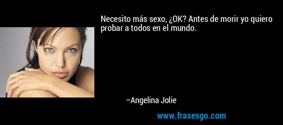 Necesito más sexo, ¿OK? Antes de morir yo quiero probar a todos en el mundo. – Angelina Jolie