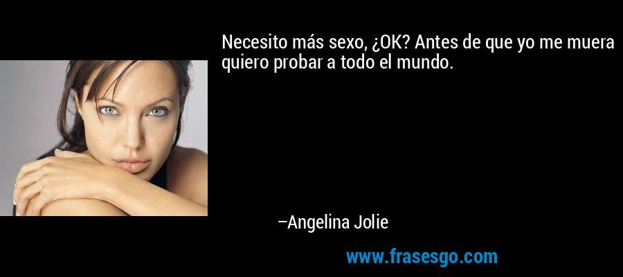 Necesito más sexo, ¿OK? Antes de que yo me muera quiero probar a todo el mundo. – Angelina Jolie