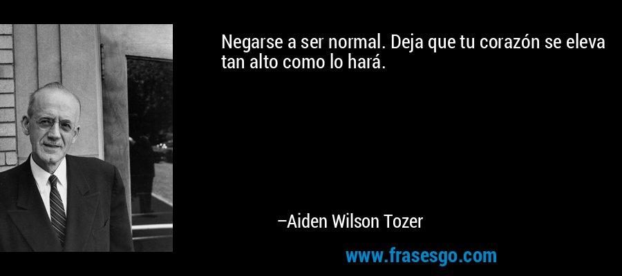 Negarse a ser normal. Deja que tu corazón se eleva tan alto como lo hará. – Aiden Wilson Tozer