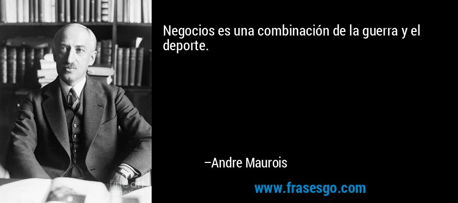 Negocios es una combinación de la guerra y el deporte. – Andre Maurois