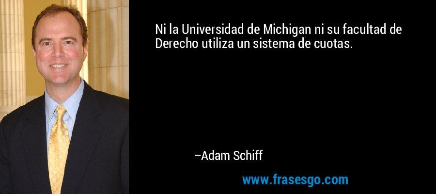 Ni la Universidad de Michigan ni su facultad de Derecho utiliza un sistema de cuotas. – Adam Schiff