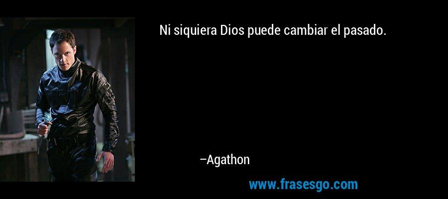 Ni siquiera Dios puede cambiar el pasado. – Agathon