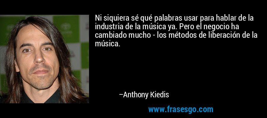 Ni siquiera sé qué palabras usar para hablar de la industria de la música ya. Pero el negocio ha cambiado mucho - los métodos de liberación de la música. – Anthony Kiedis