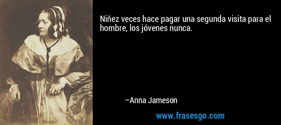 Niñez veces hace pagar una segunda visita para el hombre, los jóvenes nunca. – Anna Jameson