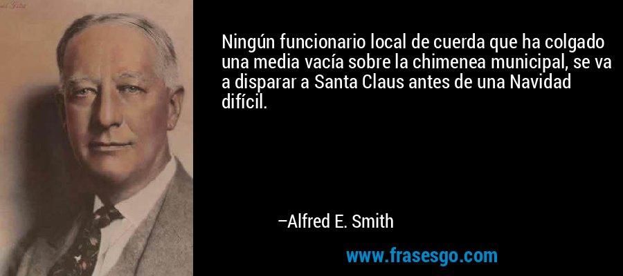 Ningún funcionario local de cuerda que ha colgado una media vacía sobre la chimenea municipal, se va a disparar a Santa Claus antes de una Navidad difícil. – Alfred E. Smith