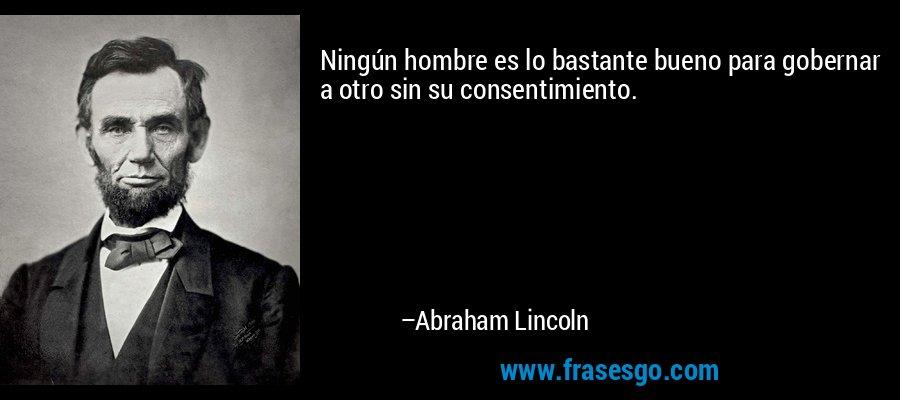 Ningún hombre es lo bastante bueno para gobernar a otro sin su consentimiento. – Abraham Lincoln