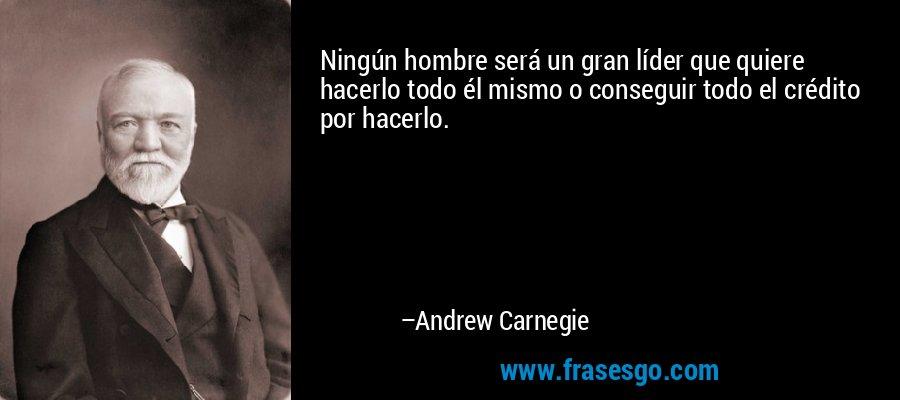Ningún hombre será un gran líder que quiere hacerlo todo él mismo o conseguir todo el crédito por hacerlo. – Andrew Carnegie