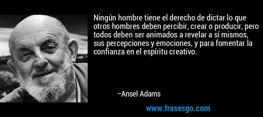 Ningún hombre tiene el derecho de dictar lo que otros hombres deben percibir, crear o producir, pero todos deben ser animados a revelar a sí mismos, sus percepciones y emociones, y para fomentar la confianza en el espíritu creativo. – Ansel Adams