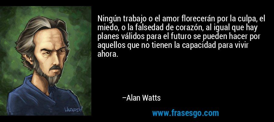 Ningún trabajo o el amor florecerán por la culpa, el miedo, o la falsedad de corazón, al igual que hay planes válidos para el futuro se pueden hacer por aquellos que no tienen la capacidad para vivir ahora. – Alan Watts