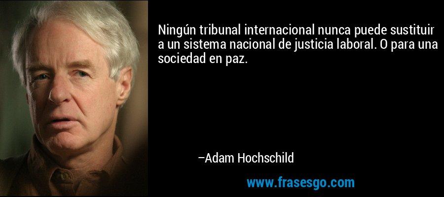 Ningún tribunal internacional nunca puede sustituir a un sistema nacional de justicia laboral. O para una sociedad en paz. – Adam Hochschild