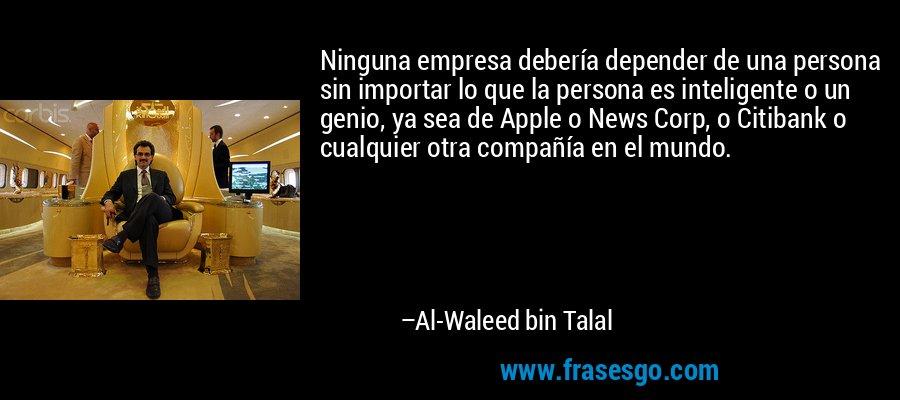 Ninguna empresa debería depender de una persona sin importar lo que la persona es inteligente o un genio, ya sea de Apple o News Corp, o Citibank o cualquier otra compañía en el mundo. – Al-Waleed bin Talal